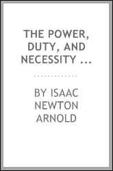 Power, duty, and necessity of destroying slavery in the rebel states. Speech of Hon. Isaac N. Arnold, of Illinois, delivered in the House of Representatives, January 6, 1864, The Isaac Newton Arnold