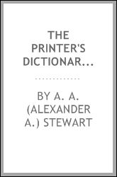 The Printer's Dictionary of Technical Terms: A Handbook of Definations and Information About Processes of Printing With a Brief Glossary Terms Used in Book Binding, Alexander A. Stewart