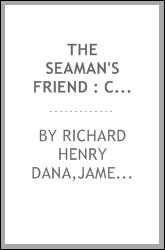 The seaman's friend: containing a treatise on practical seamanship, with plates a dictionary of sea terms customs and usages of the merchant ... the practical duties of master and mariners Richard Henry Dana and James David Hart