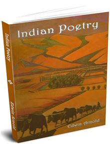 Indian Poetry: Containing 'The Indian Song of Songs', from the Sanskrit of the G&icircta Govinda of Jayadeva Two Books from 'The Iliad of India' ... of the Hitopadesa and Other Oriental Poems Edwin Arnold
