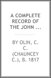 A complete record of the John Olin family, the first of that name who came to America in the year A.D. 1678. Containing an account of their settlement and genealogy up to the present time--1893 C C. b. 1817 Olin