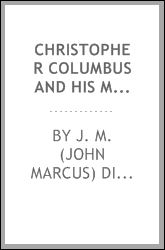 Christopher Columbus and His Monument Columbia - being a concordance of choice tributes to the great Genoese, - his grand discovery, and his greatness of mind and purpose J. M. (John Marcus) Dickey