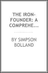 The Iron-Founder: A Comprehensive Treaties On the Art of Moulding. Including Chapters On Core-Making Loam, Dry-Sand, and Green-Sand Moulding ... [Etc.] Simpson Bolland