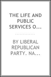 The life and public services of Hon. Horace Greeley, Liberal Republican candidate for president of the United States Cincinnati Liberal Republican party. National convention 1872