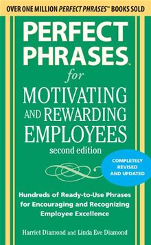 Perfect Phrases for Motivating and Rewarding Employees, Second Edition: Hundreds of Ready-to-Use Phrases for Encouraging and Recognizing Employee Excellence Harriet Diamond and Linda Eve Diamond