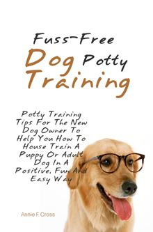 Fuss-Free Dog Potty Training: Potty Training Tips For The New Dog Owner To Help You How To House Train A Puppy Or Adult Dog In A Positive, Fun And Easy Way Annie F. Cross