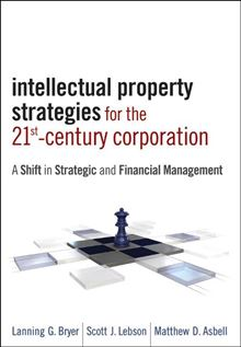 Intellectual Property Strategies for the 21st Century Corporation Lanning G. Bryer, Scott J. Lebson and Matthew D. Asbell