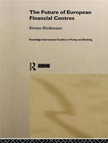 The Future of European Financial Centres (Routledge International Studies in Money and Banking) Kirsten Bindemann
