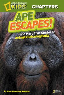 National Geographic Kids Chapters: Ape Escapes!: and More Stories of Animals Behaving Badly Aline Alexander Newman