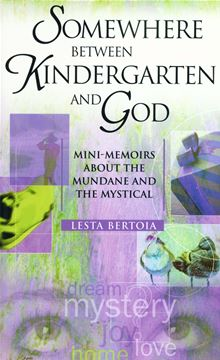 Somewhere Between Kindergarten and God: Mini-Memoirs About the Mundane and the Mystical Lesta Bertoia