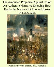 The American Prejudice Against Color - An Authentic Narrative, Showing How Easily The Nation Got - Into An Uproar. William G. Allen