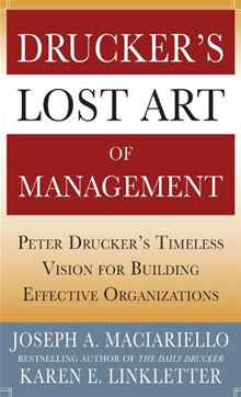Drucker's Lost Art of Management: Peter Drucker's Timeless Vision for Building Effective Organizations Joseph A. Maciariello and Karen Linkletter