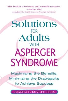 Solutions for Adults with Asperger's Syndrome: Maximizing the Benefits, Minimizing the Drawbacks to Achieve Success Juanita P. Lovett