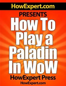 How To Play a Paladin In WoW - Your Step-By-Step Guide To Playing Paladins In World Of Warcraft HowExpert Press