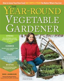 The Year-Round Vegetable Gardener: How to Grow Your Own Food 365 Days a Year, No Matter Where You Live Niki Jabbour and Joseph De Sciose