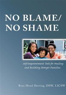 NO BLAME/NO SHAME: Self-Empowerment Tools for Healing and Building Stronger Families DSW, LICSW Rosa Hood Herring