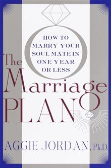 The Marriage Plan: How to Marry Your Soul Mate in a Year or Less Aggie Jordan and Ph.D. Aggie Jordan
