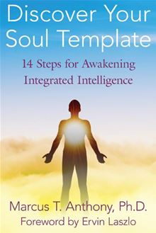 Discover Your Soul Template: 14 Steps for Awakening Integrated Intelligence Marcus T. Anthony Ph.D. and Ervin Laszlo