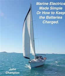 Marine Electrics Made Simple or How to Keep the Batteries Charged John Champion