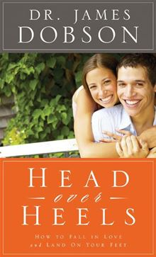 Head Over Heels: How to Fall in Love and Land on Your Feet Dr. James Dobson Ph.D