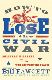 How to Lose the Civil War: Military Mistakes of the War Between the States Bill Fawcett