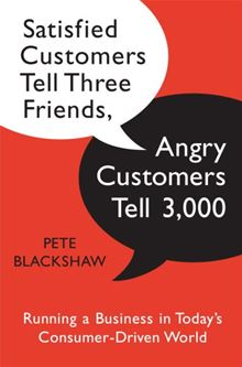 Satisfied Customers Tell Three Friends, Angry Customers Tell 3,000: Running a Business in Today's Consumer-Driven World Pete Blackshaw