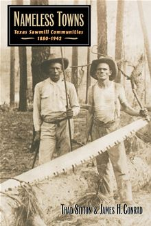 Nameless Towns: Texas Sawmill Communities, 1880-1942 Thad Sitton and James H. Conrad