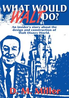 "What Would Walt Do?: An Insider""s Story about the Design and Construction of Walt Disney World D. Miller"