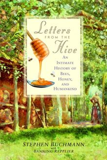 Letters from the Hive: An Intimate History of Bees, Honey, and Humankind Stephen Buchmann and Banning Repplier