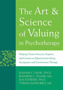 The Art and Science of Valuing in Psychotherapy: Helping Clients Discover, Explore, and Commit to Valued Action Using Acceptance and Commitment Therapy JoAnne Dahl Ph.D., Tobias Lundgren M.S., Jennifer Plumb and Ian Stewart Ph.D.