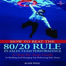 How to Beat the 80/20 Rule in Sales Team Performance: A Step-By-Step Guide to Building and Managing Top-Performing Sales Teams Alan Rigg