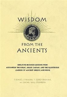 Wisdom from the Ancients: Enduring Business Lessons from Alexander the Great, Julius Caesar, and the Illustrious Leaders of Ancient Greece and Rome Rachel Hall Sternberg, T. Corey Brennan, Thomas J. Figueira