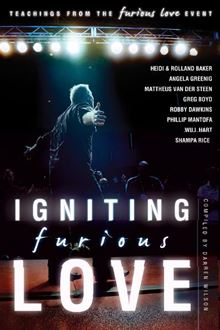Igniting Furious Love: Teachings From the Furious Love Event Darren Wilson, Heidi Baker, Rolland Baker and Phillip Mantofa