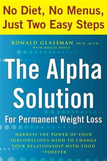 The Alpha Solution for Permanent Weight Loss: Harness the Power of Your Subconscious Mind to Change Your Relationship with Food--Forever Ronald Glassman