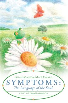 Symptoms: The Language of the Soul: A Gift of Transformation Susan Manion MacDonald