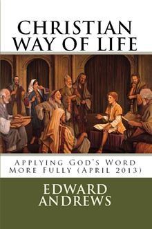 CHRISTIAN WAY OF LIFE Applying God's Word More Fully (April 2013) Edward D Andrews