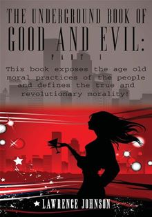 The Underground Book of Good and Evil: Part 1: This book exposes the age old moral practices of the people and defines the true and revolutionary morality! Lawrence Johnson