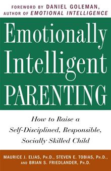 Emotionally Intelligent Parenting: How to Raise a Self-Disciplined, Responsible, Socially Skilled Child Maurice J. Elias Ph.D., Steven E. Tobias Psy.D., Brian S. Friedlander Ph.D. and Daniel Goleman
