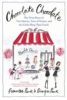 Chocolate Chocolate: The True Story of Two Sisters, Tons of Treats, and the Little Shop That Could Frances Park and Ginger Park