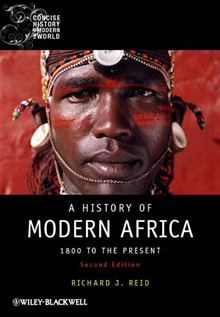 A History of Modern Africa: 1800 to the Present (Blackwell Concise History of the Modern World) Richard J. Reid