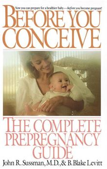 Before You Conceive: The Complete Pregnancy Guide John R. Sussman and B. Blake Levitt