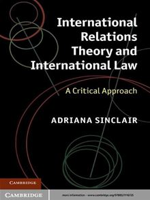 International Relations Theory and International Law: A Critical Approach Adriana Sinclair