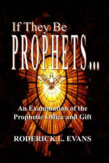 If They Be Prophets: An Examination Of The Prophetic Office And Gift Roderick L. Evans