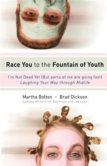 Race You to the Fountain of Youth: I'm Not Dead Yet (But parts of me are going fast) Martha Bolton and Brad Dickson