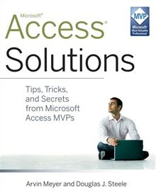 Access Solutions: Tips, Tricks, and Secrets from Microsoft Access MVPs Arvin Meyer, Douglas J. Steele