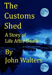 The Customs Shed: A Story of Life After Death John Walters