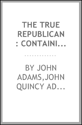 The True republican : containing the inaugural addresses, together with the first annual addresses and messages of all the presidents of the United States, from 1789 to 1845 ...