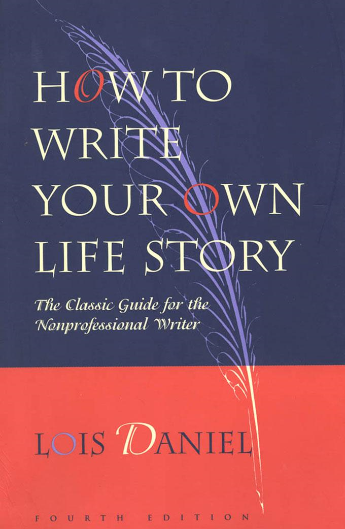 How to Write Your Own Life Story: The Classic Guide for the Nonprofessional Writer, Fourth edition