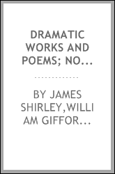 Dramatic works and poems; now first collected with notes by William Gifford, and additional notes, and some account of Shirley and his writings by Alexander Dyce