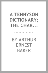 A Tennyson dictionary; the characters and place-names contained in the poetical and dramatic works of the poet, alphabetically arranged and described with synopses of the poems and plays
